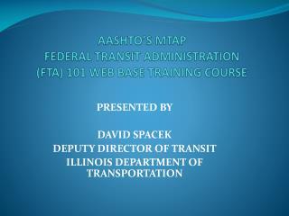 AASHTO�S MTAP  FEDERAL TRANSIT ADMINISTRATION (FTA) 101 WEB BASE TRAINING COURSE