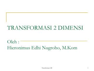 TRANSFORMASI 2 DIMENSI Oleh : Hieronimus Edhi Nugroho, M.Kom