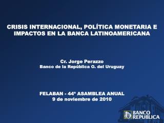 CRISIS INTERNACIONAL, POLÍTICA MONETARIA E IMPACTOS EN LA BANCA LATINOAMERICANA Cr.  Jorge Perazzo