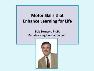 Motor Skills that  Enhance Learning for Life Bob Sornson, Ph.D. Earlylearningfoundation