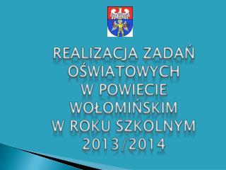 REALIZACJA ZADAŃ  OŚWIATOWYCH  W POWIECIE WOŁOMIŃSKIM  W ROKU  SZKOLNYM 2013/2014