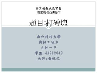 南台科技大學 機械工程系 自控一甲 學號 :4A212049 老師 : 黃婉竺