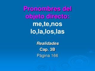 Pronombres del  objeto directo: me,te,nos lo,la,los,las