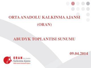 ORTA ANADOLU KALKINMA AJANSI (ORAN) ABUDYK TOPLANTISI  SUNUMU 09.04.2014