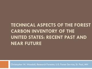 TECHNICAL ASPECTS OF THE FOREST CARBON INVENTORY OF THE UNITED STATES: RECENT PAST AND NEAR FUTURE