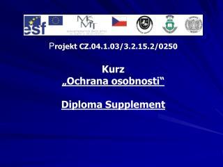 """P rojekt CZ.04.1.03/3.2.15.2/0250 Kurz  """"Ochrana osobnosti"""" Diploma Supplement"""