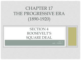 Chapter 17  The Progressive Era  (1890-1920) Section  4 Roosevelt's  Square  Deal