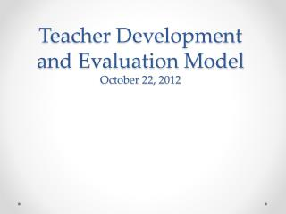 Teacher Development and Evaluation Model October 22, 2012