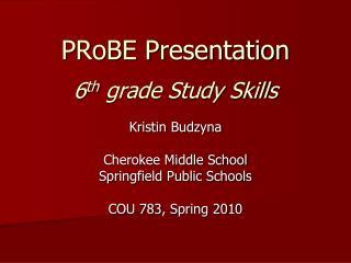 PRoBE Presentation 6 th  grade Study Skills