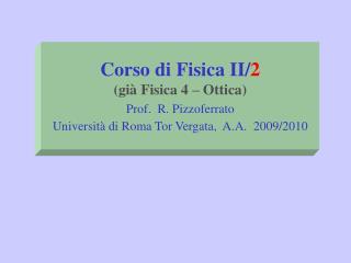 Corso di Fisica II/ 2 (già Fisica 4 – Ottica) Prof.  R. Pizzoferrato