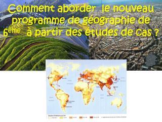Comment aborder  le nouveau programme de géographie de 6 ème   à partir des études de cas?