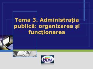 Tema 3. Administra ția publică: organizarea și funcționarea