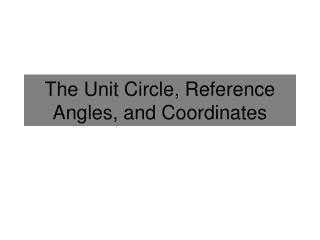 The Unit Circle, Reference Angles, and Coordinates