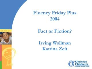 Fluency Friday Plus 2004 Fact or Fiction ? Irving Wollman Katrina Zeit