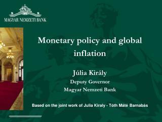 Monetary policy and global inflation Júlia Király Deputy Governor Magyar Nemzeti Bank