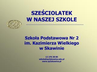 SZEŚCIOLATEK  W NASZEJ SZKOLE Szkoła Podstawowa Nr 2  im. Kazimierza Wielkiego  w Skawinie