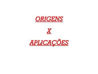 ORIGENS X APLICAÇÕES
