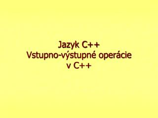 Jazyk C ++ Vstupno -výstupné operácie  v C ++