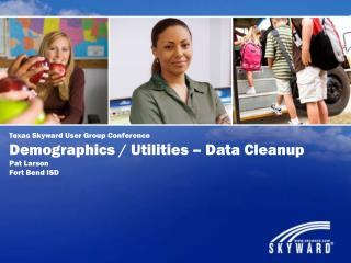 Texas Skyward User Group Conference Demographics / Utilities – Data Cleanup Pat Larson