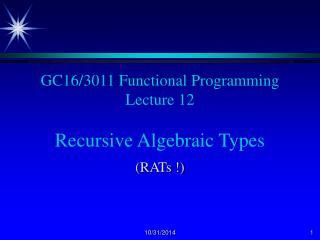 GC16/3011 Functional Programming Lecture 12 Recursive Algebraic Types