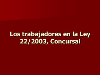 Los trabajadores en la Ley 22/2003, Concursal