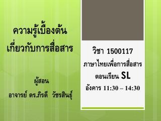 วิชา 1500117 ภาษาไทยเพื่อการสื่อสาร ตอนเรียน  SL อังคาร  11 : 30  –  14 : 30