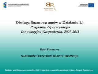 Obsługa finansowa umów w  Działaniu 1.4 Programu Operacyjnego  Innowacyjna Gospodarka, 2007-2013