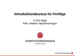 Introduktionskursus for  frivillige v/ Kim Høgh  Adm. direktør Hjerteforeningen