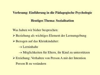 Vorlesung: Einführung in die Pädagogische Psychologie Heutiges Thema: Sozialisation