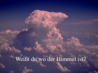 Weißt du wo der Himmel ist?