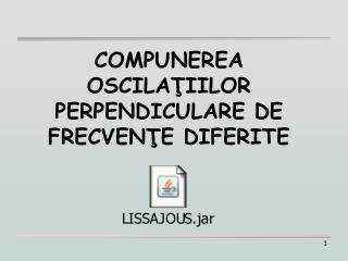 COMPUNEREA OSCILATIILOR PERPENDICULARE DE FRECVENTE DIFERITE