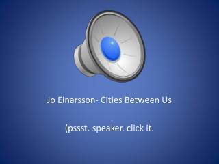 Jo  Einarsson - Cities Between Us ( pssst . speaker. click it.