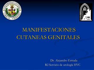 MANIFESTACIONES CUTANEAS GENITALES  Dr. Alejandro Estrada