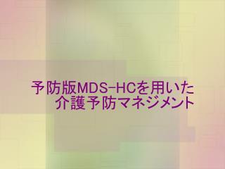 予防版 MDS-HC を用いた 介護予防マネジメント
