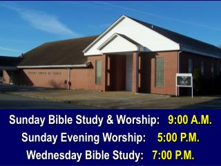 Sunday Bible Study & Worship:    9:00 A.M. Sunday Evening Worship:     5:00 P.M.