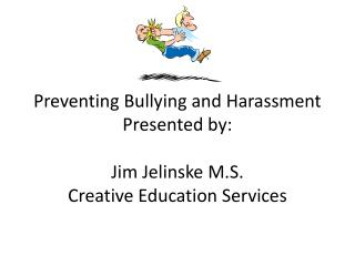 Preventing Bullying and Harassment Presented by: Jim Jelinske M.S. Creative Education Services