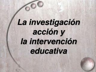 La investigaci n acci n y la intervenci n educativa
