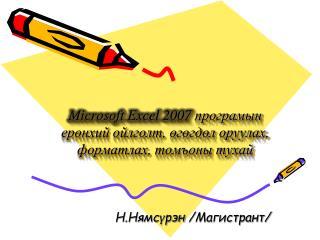 Microsoft Excel 2007 програмын ерөнхий ойлголт, өгөгдөл оруулах, форматлах, томъоны тухай