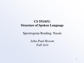 CS 551/651: Structure of Spoken Language Spectrogram Reading: Nasals John-Paul Hosom Fall  2010