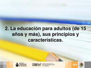 2. La educación para adultos (de 15 años y más), sus principios y características.