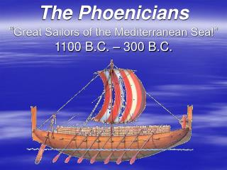 "The Phoenicians "" Great Sailors of the Mediterranean Sea!""  1100 B.C. – 300 B.C."