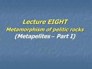 Lecture EIGHT  Metamorphism of pelitic rocks (Metapelites  –  Part I)