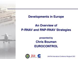 Developments in Europe  An Overview of P-RNAV and RNP-RNAV Strategies  presented by Chris Bouman EUROCONTROL