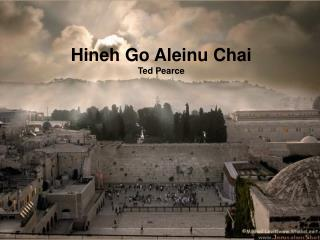 Hineh Go Aleinu Chai Ted Pearce