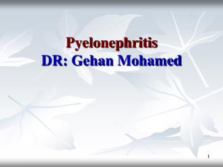 Pyelonephritis DR:  Gehan  Mohamed