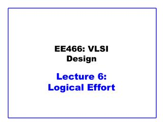 EE466: VLSI Design Lecture 6:  Logical Effort