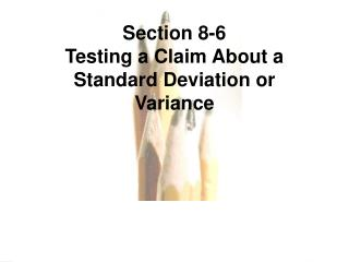 Section 8-6  Testing a Claim About a Standard Deviation or Variance