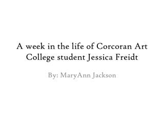 A week in the life of  Corcoran  Art College student Jessica  Freidt