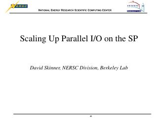 Scaling Up Parallel I/O on the SP David Skinner, NERSC Division, Berkeley Lab