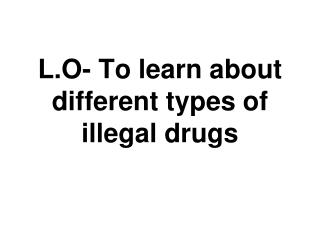L.O- To learn about different types of illegal drugs